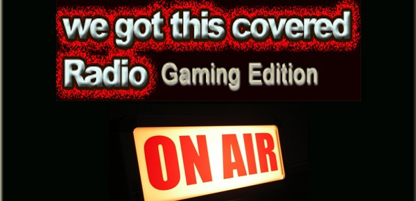 We Got This Covered Radio: Gaming Edition Episode #20