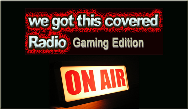 We Got This Covered Radio: Gaming Edition Episode #19