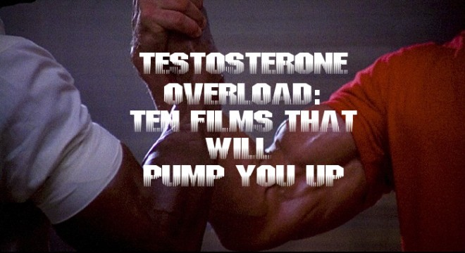 Testosterone Overload: Top Ten Films To Pump You Up